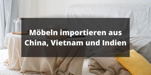 Möbeln importieren aus China, Vietnam und Indien