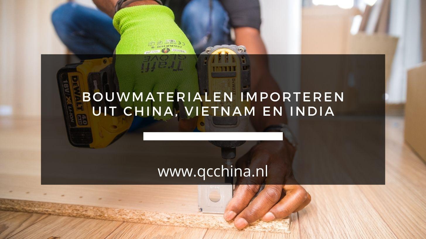 Bouwmaterialen importeren uit China, Vietnam en India